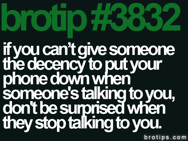 brotip #3832 If you can't give someone the decency to put your phone down when someone's talking to you, don't be surprised when they stop talking to you.