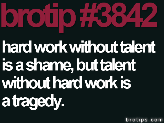 brotip #3842 Hard work without talent is a shame, but talent without hard work is a tragedy.
