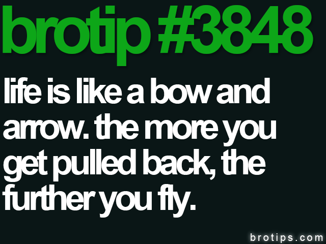 brotip #3848 Life is like a bow and arrow.