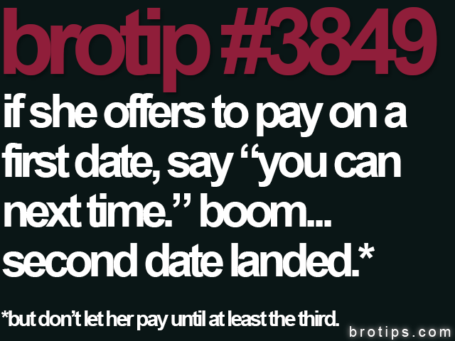 "brotip #3849 If she offers to pay on a first date, say ""you can next time."" boom... Second date landed."