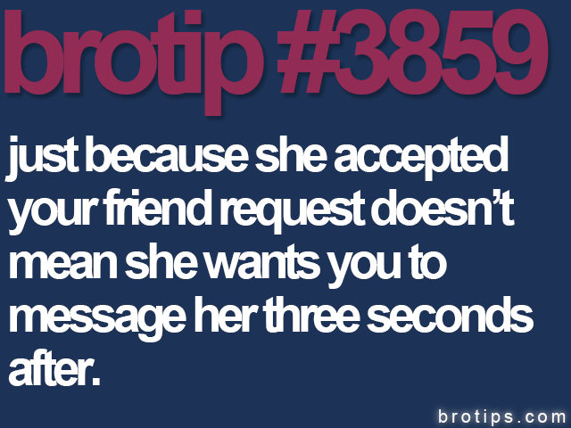 brotip #3859 Just because she accepted your friend request doesn't mean she wants you to message her three seconds after.