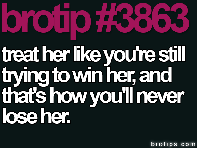 brotip #3863 Treat her like you're still trying to win her and that's how you'll never lose her.