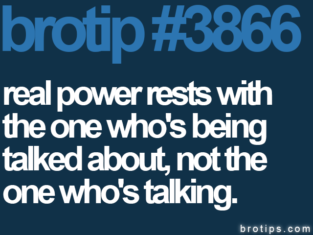 brotip #3866 Power rests with the one being talked about, not the one talking.