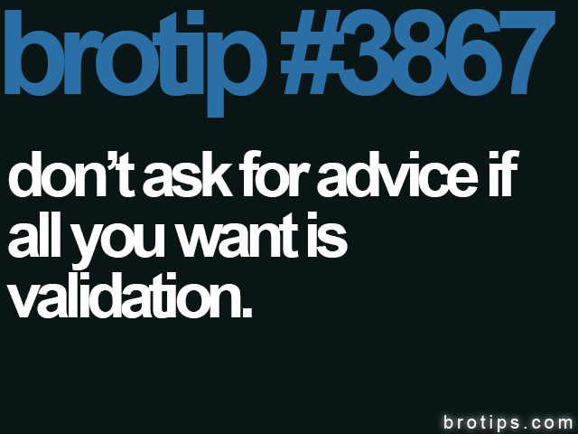 brotip #3867 Don't ask for advice if all you want is validation.