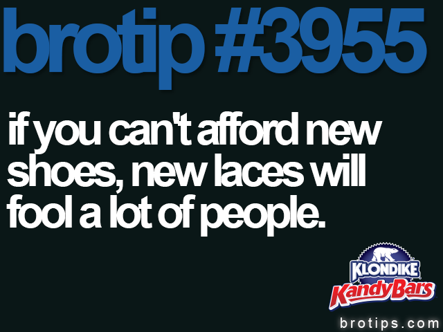 brotip #3955 If you can't afford new shoes, new laces will fool a lot of people.