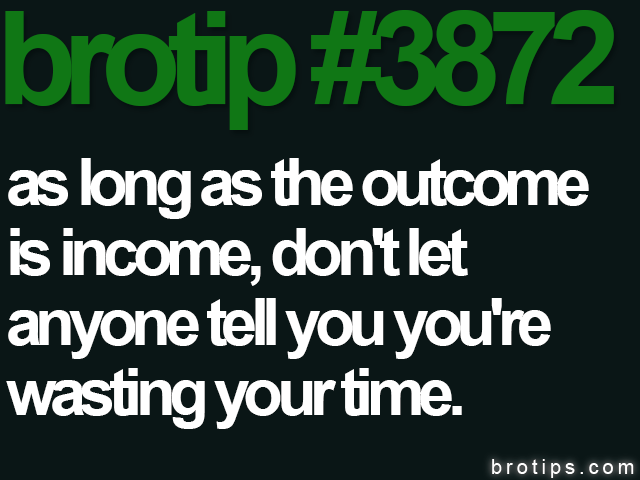 brotip #3872 As long as the outcome is income, don't let anyone tell you you're wasting your time.