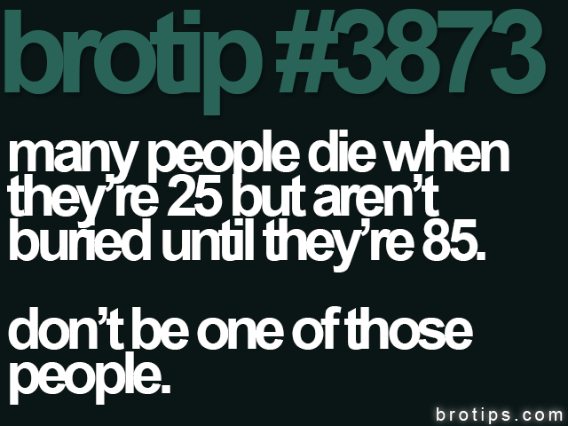 brotip #3873 Many people die when they're 25 but aren't buried until they're 85. Don't be one of those people.