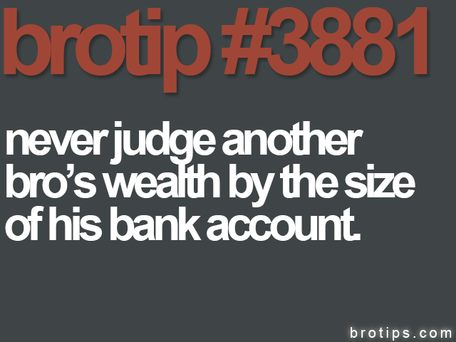 brotip #3881 Never judge a Bro's wealth by the size of his bank account.