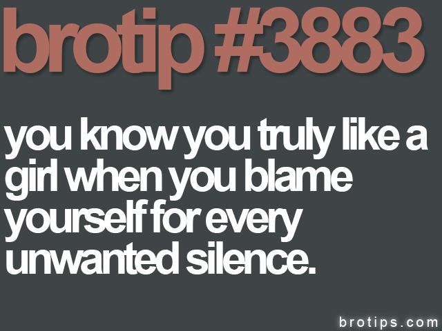 brotip #3883 You know you truly like a girl when you blame yourself for every unwanted silence.