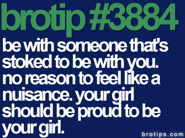 brotip #3884 Be with someone who's stoked to be with you.
