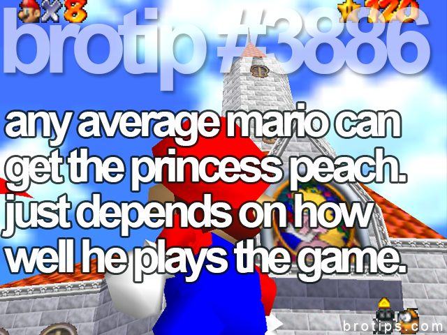 brotip #3886 Any average Mario can get the Princess Peach.