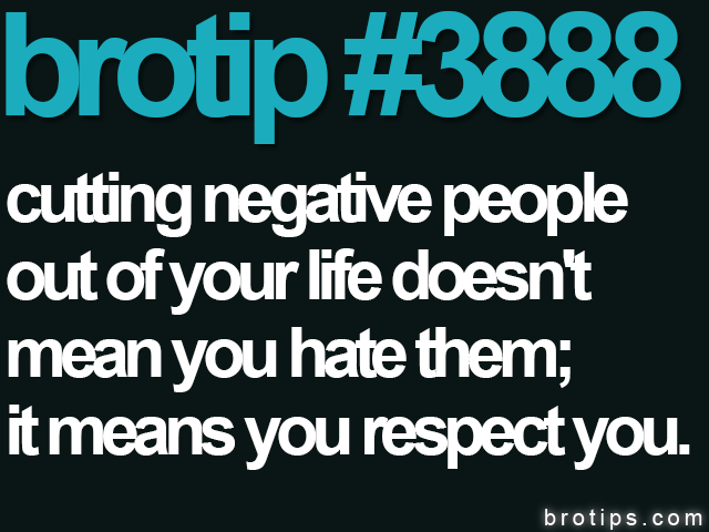 brotip #3888 Cutting negative people out of your life doesn't mean you hate them; it means you respect you.