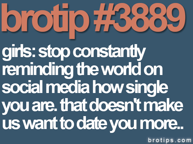 brotip #3889 Girls: Stop reminding the world how single you are on social media.