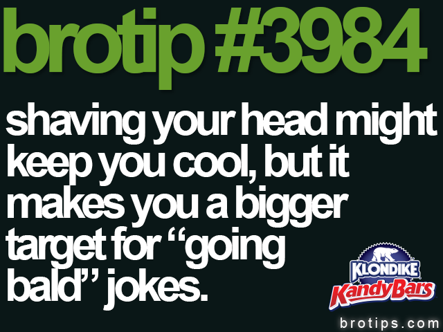 "brotip #3984 shaving your head might keep you cool, but it makes you a bigger target for ""going bald"" jokes."