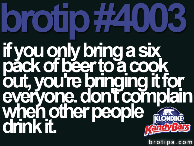 brotip #4003 if you only bring a six pack of beer to a cook out, you're bringing it for everyone. don't complain when other people drink it.
