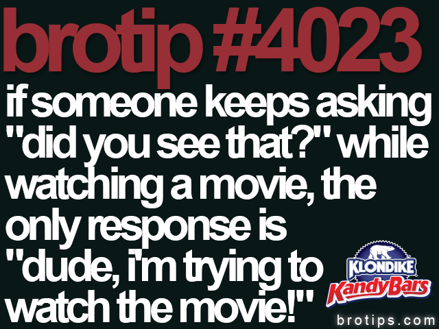 brotip #4023 Don't be the Bro who talks during movies.