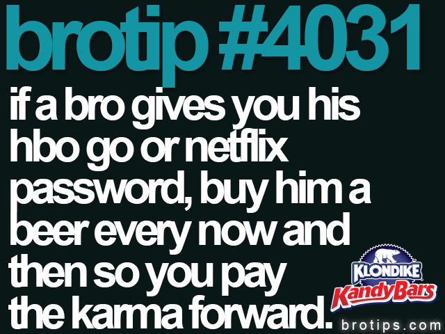 brotip #4031 if a bro gives you his hbo go or netflix password, buy him a beer every now and then so you pay the karma forward.