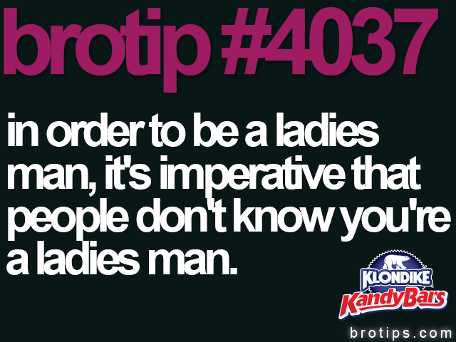 brotip #4037 In order to be a ladies man, it's imperative that people don't know you're a ladies man.