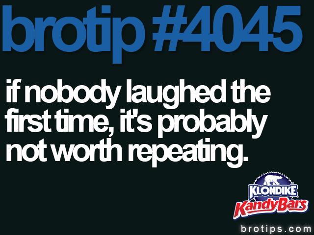 "brotip #4045 ""Yeah, Bro... We heard you the first time."""