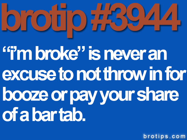 "brotip #3944 ""I'm broke"" is never a reason to not throw in for booze or pay your part of a bar tab."