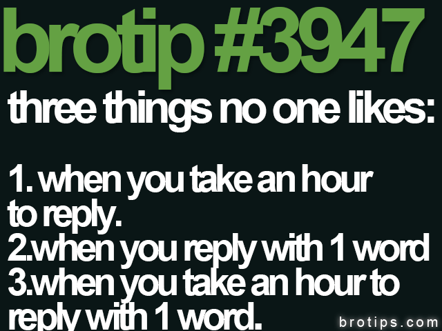 brotip #3947 Three things no one likes when you text them.