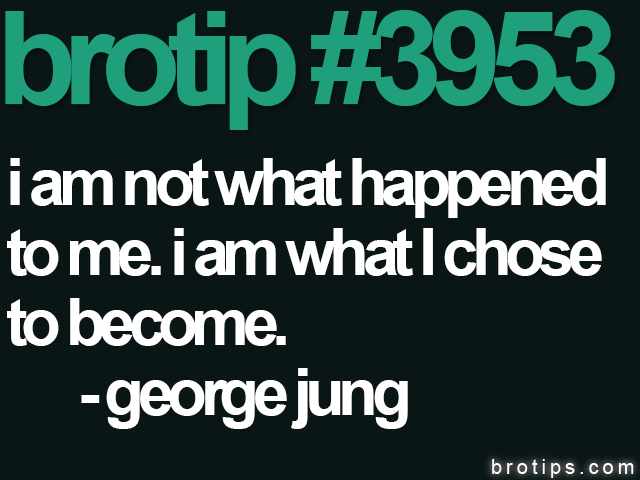 brotip #3953 I am not what happened to me. I am what I choose to become.