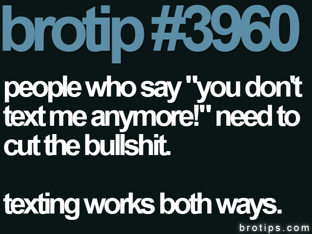 "brotip #3960 People who say ""You don't text me anymore!"" need to cut the bullshit. Texting works both ways."