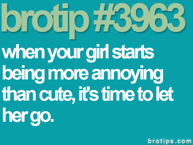 brotip #3963 When your girl starts being more annoying than cute, it's time to let her go.