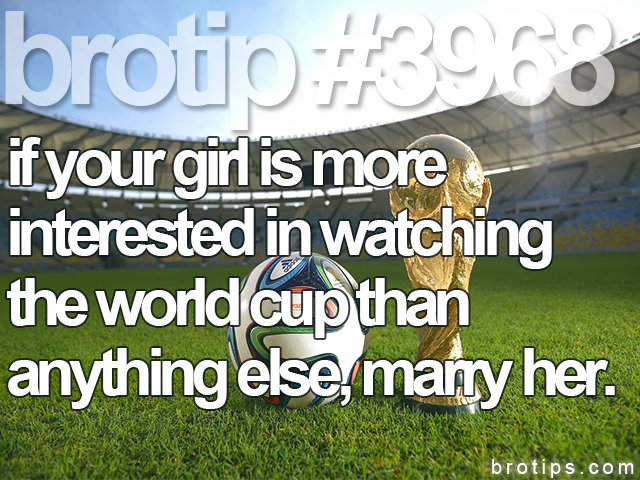 brotip #3968 If your girl is more interested in watching the world cup than anything else, marry her.