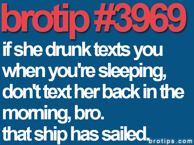 brotip #3969 If she drunk texts you when you're sleeping, don't reply in the morning. The ship has sailed.