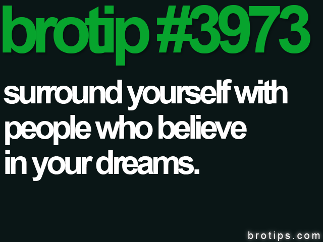 brotip #3973 Surround yourself with people who believe in your dreams.
