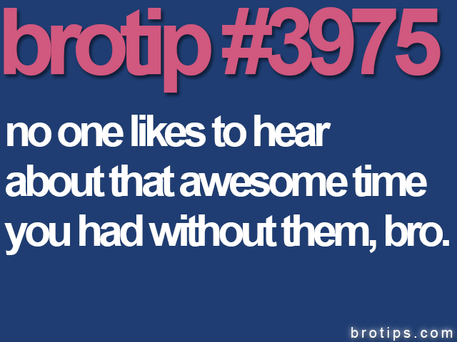brotip #3975 No one wants to hear about that awesome time you had without them, Bro.