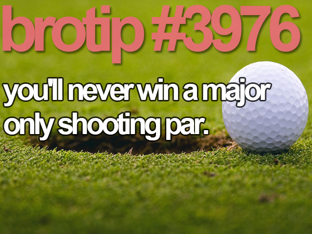 brotip #3976 You'll never win a major only shooting par.