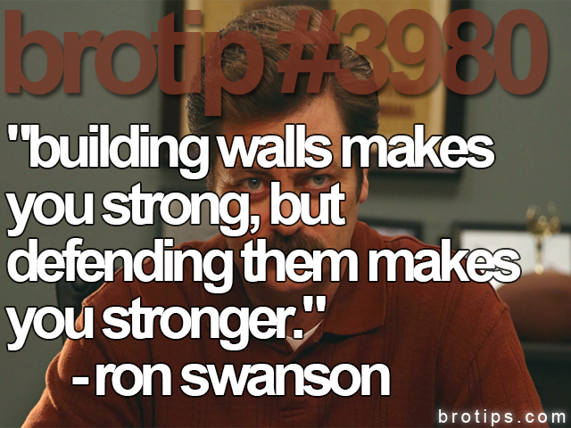 brotip #3980 Building walls makes you strong. But defending them makes you stronger.