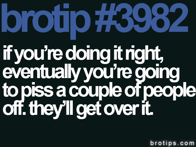 brotip #3982 If you're doing it right, eventually you're going to piss a couple of people off. They'll get over it.
