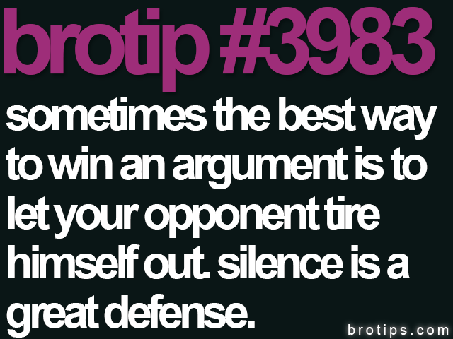 brotip #3983 Sometimes the best way to win an argument is to let your opponent tire himself out. Silence is a great defense.