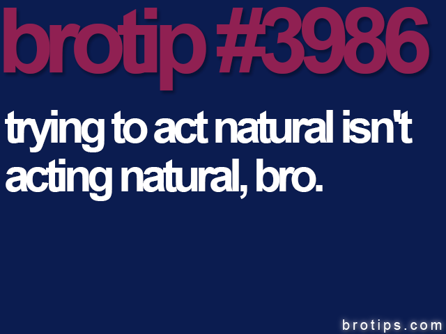 brotip #3986 Trying to act naturally is not acting naturally, Bro.