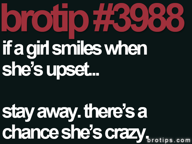 brotip #3988 If a girl smiles when she's upset, stay away.