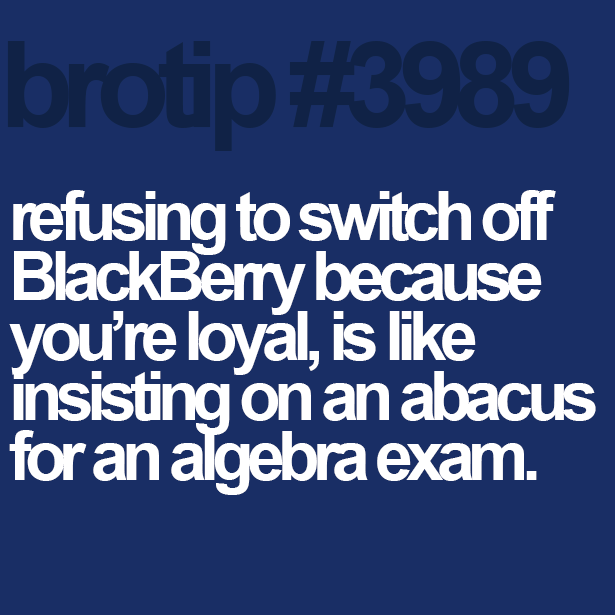brotip #3989 Refusing to switch off Blackberry because you're loyal is like insisting on an abacus for an algebra exam.