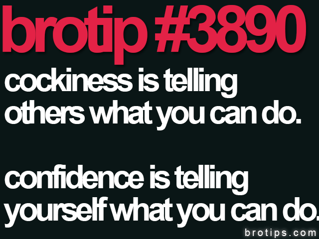 brotip #3990 Cockiness is telling others what you can do. Confidence is telling yourself what you can do.