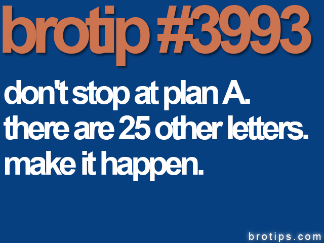 brotip #3993 Don't step at plan A. There's are 25 more letters.