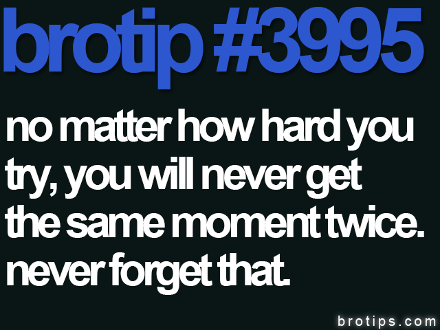 brotip #3995 No matter how hard you try, you will never get the same moment twice. Never forget that.