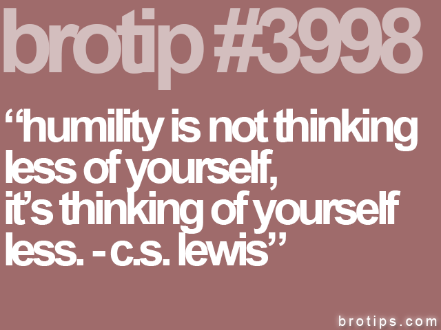 brotip #3998 Humility is not thinking less of yourself.