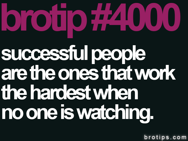 brotip #4000 Successful people are the ones that work the hardest when no one is watching.