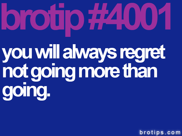 brotip #4001 You will always regret not going more than going.