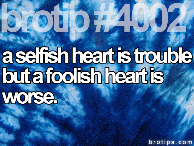 brotip #4002 A selfish heart is trouble but a foolish heart is wise.
