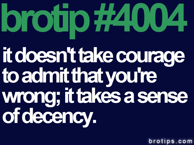 brotip #4004 It doesn't take courage to admit that you're wrong; it takes a sense of decency.