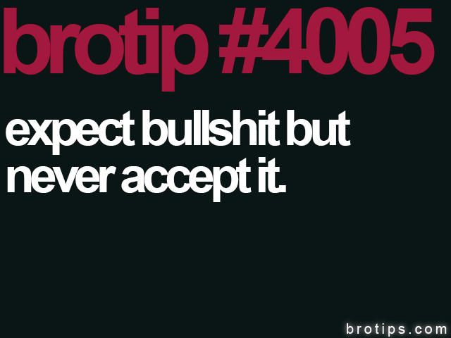 brotip #4005 Expect bullshit but never accept it.