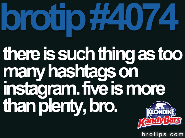 brotip #4074 There is such thing as too many hashtags on Instagram. Five is more than plenty, bro.