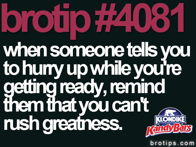 brotip #4081 When someone tells you to hurry up while your getting ready, remind them that you can't rush greatness.
